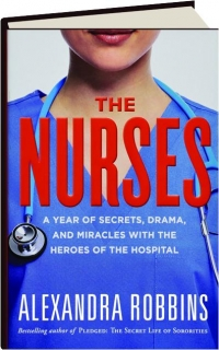 THE NURSES: A Year of Secrets, Drama, and Miracles with the Heroes of the Hospital