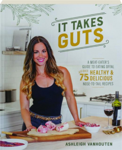 IT TAKES GUTS: A Meat-Eater's Guide to Eating Offal with Over 75 Healthy & Delicious Nose-to-Tail Recipes