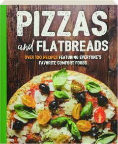 PIZZAS AND FLATBREADS: Over 100 Recipes Featuring Everyone's Favorite Comfort Foods