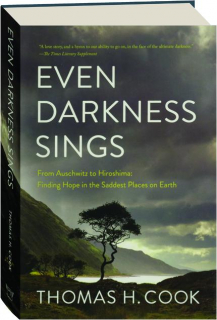 EVEN DARKNESS SINGS: From Auschwitz to Hiroshima--Finding Hope in the Saddest Places on Earth
