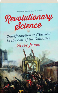 REVOLUTIONARY SCIENCE: Transformation and Turmoil in the Age of the Guillotine