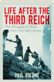 LIFE AFTER THE THIRD REICH: The Struggle to Rise from the Nazi Ruins