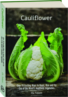 CAULIFLOWER: Over 70 Exciting Ways to Roast, Rice and Fry One of the World's Healthiest Vegetables