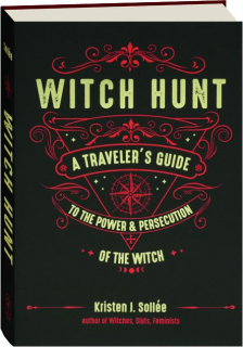 WITCH HUNT: A Traveler's Guide to the Power & Persecution of the Witch