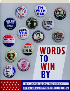 WORDS TO WIN BY: The Slogans, Logos, and Designs of America's Presidential Elections