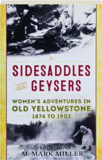 SIDESADDLES AND GEYSERS: Women's Adventures in Old Yellowstone 1874-1903