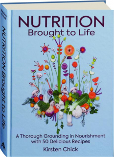 NUTRITION BROUGHT TO LIFE: A Thorough Grounding in Nourishment with 50 Delicious Recipes