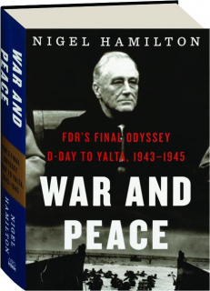 WAR AND PEACE: FDR's Final Odyssey, D-Day to Yalta, 1943-1945