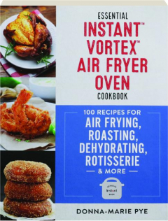 ESSENTIAL INSTANT VORTEX AIR FRYER OVEN COOKBOOK: 100 Recipes for Air Frying, Roasting, Dehydrating, Rotisserie & More