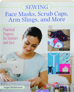 SEWING FACE MASKS, SCRUB CAPS, ARM SLINGS, AND MORE: Practical Projects for Comfort and Care
