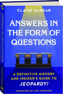 ANSWERS IN THE FORM OF QUESTIONS: A Definitive History and Insider's Guide to <I>Jeopardy</I>