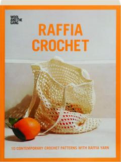 RAFFIA CROCHET, VOLUME 1: 10 Contemporary Crochet Patterns with Raffia Yarn