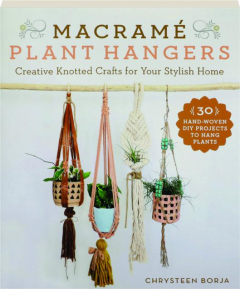 MACRAME PLANT HANGERS: Creative Knotted Crafts for Your Stylish Home