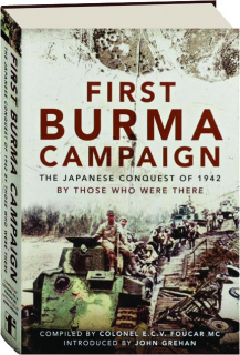 FIRST BURMA CAMPAIGN: The Japanese Conquest of 1942 by Those Who were There