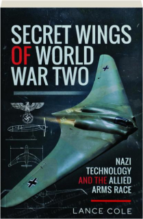 SECRET WINGS OF WORLD WAR TWO: Nazi Technology and the Allied Arms Race