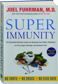 SUPER IMMUNITY: The Essential Nutrition Guide for Boosting Your Body's Defenses to Live Longer, Stronger, and Disease Free