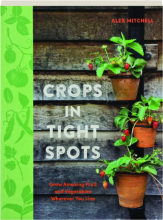 CROPS IN TIGHT SPOTS: Grow Amazing Fruit and Vegetables Wherever You Live