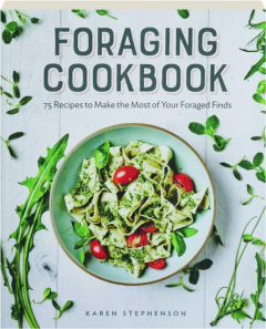 FORAGING COOKBOOK: 75 Recipes to Make the Most of Your Foraged Finds