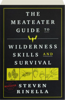 THE <I>MEATEATER</I> GUIDE TO WILDERNESS SKILLS AND SURVIVAL