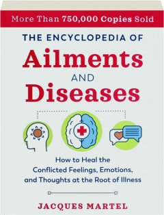 THE ENCYCLOPEDIA OF AILMENTS AND DISEASES: How to Heal the Conflicted Feelings, Emotions, and Thoughts at the Root of Illness