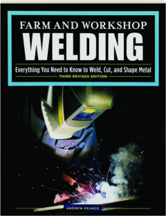 FARM AND WORKSHOP WELDING, THIRD REVISED EDITION: Everything You Need to Know to Weld, Cut, and Shape Metal