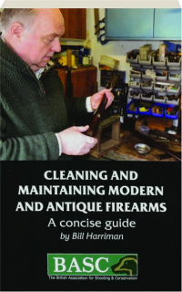 CLEANING AND MAINTAINING MODERN AND ANTIQUE FIREARMS: A Concise Guide