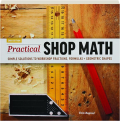 PRACTICAL SHOP MATH, 2ND EDITION: Simple Solutions to Workshop Fractions, Formulas + Geometric Shapes