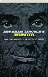 ABRAHAM LINCOLN'S HUMOR: Yarns, Stories & Anecdotes by and About Our 16th President