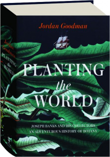 PLANTING THE WORLD: Joseph Banks and His Collectors--An Adventurous History of Botany
