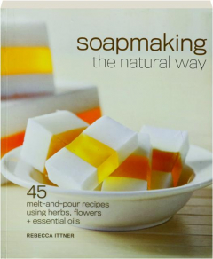 SOAPMAKING THE NATURAL WAY: 45 Melt-and-Pour Recipes Using Herbs, Flowers + Essential Oils