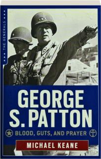GEORGE S. PATTON: Blood, Guts, and Prayer