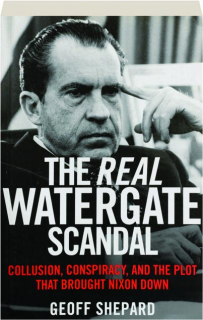 THE REAL WATERGATE SCANDAL: Collusion, Conspiracy, and the Plot That Brought Nixon Down