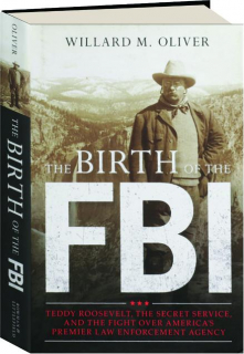 THE BIRTH OF THE FBI: Teddy Roosevelt, the Secret Service, and the Fight over America's Premier Law Enforcement Agenc