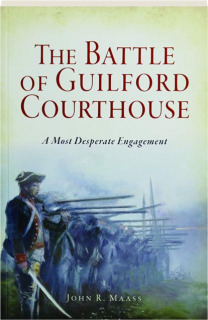 THE BATTLE OF GUILFORD COURTHOUSE: A Most Desperate Engagement