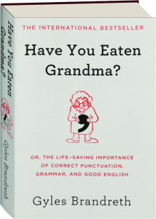 HAVE YOU EATEN GRANDMA? Or, the Life-Saving Importance of Correct Punctuation, Grammar, and Good English