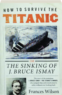HOW TO SURVIVE THE <I>TITANIC:</I> The Sinking of J. Bruce Ismay