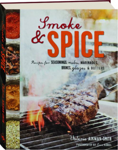 SMOKE & SPICE: Recipes for Seasonings, Rubs, Marinades, Brines, Glazes & Butters
