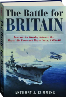 THE BATTLE FOR BRITAIN: Interservice Rivalry Between the Royal Air Force and Royal Navy, 1909-40