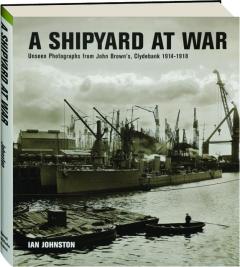 A SHIPYARD AT WAR: Unseen Photographs from John Brown's, Clydebank 1914-1918