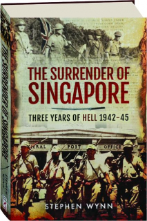 THE SURRENDER OF SINGAPORE: Three Years of Hell 1942-45