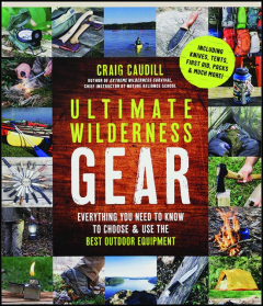 ULTIMATE WILDERNESS GEAR: Everything You Need to Know to Choose & Use the Best Outdoor Equipment