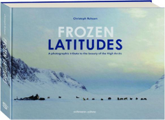 FROZEN LATITUDES: A Photographic Tribute to the Beauty of the High Arctic