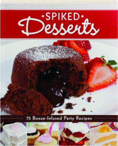 SPIKED DESSERTS: 75 Booze-Infused Party Recipes