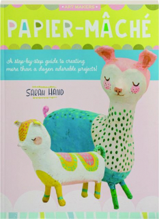 PAPIER-MACHE: A Step-by-Step Guide to Creating More Than a Dozen Adorable Projects!