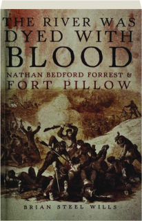 THE RIVER WAS DYED WITH BLOOD: Nathan Bedford Forrest & Fort Pillow