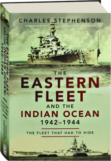 THE EASTERN FLEET AND THE INDIAN OCEAN 1942-1944: The Fleet That Had to Hide
