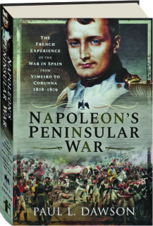NAPOLEON'S PENINSULAR WAR: The French Experience of the War in Spain from Vimeiro to Corunna 1808-1809