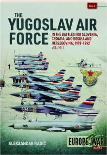 THE YUGOSLAV AIR FORCE IN THE BATTLES FOR SLOVENIA, CROATIA, AND BOSNIA AND HERZEGOVINA, 1991-1992, VOLUME 1
