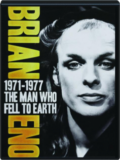 BRIAN ENO: The Man Who Fell to Earth, 1971-1977