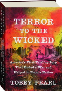 TERROR TO THE WICKED: America's First Trial by Jury That Ended a War and Helped to Form a Nation